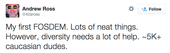 """""""My first FOSDEM. Lots of neat things. However, diversity needs a lot of help. ~5K+ caucasian dudes."""""""